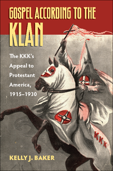 A Brave New Book: Kelly J. Baker's Gospel According to the Klan: The KKK's Appeal to Protestant America, 1915-1930